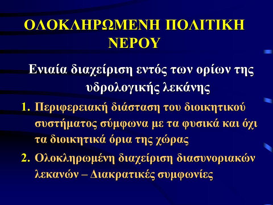 ΟΛΟΚΛΗΡΩΜΕΝΗ ΠΟΛΙΤΙΚΗ ΝΕΡΟΥ Ενιαία διαχείριση εντός των ορίων της υδρολογικής λεκάνης 1.Περιφερειακή διάσταση του διοικητικού συστήματος σύμφωνα με τα φυσικά και όχι τα διοικητικά όρια της χώρας 2.Ολοκληρωμένη διαχείριση διασυνοριακών λεκανών – Διακρατικές συμφωνίες