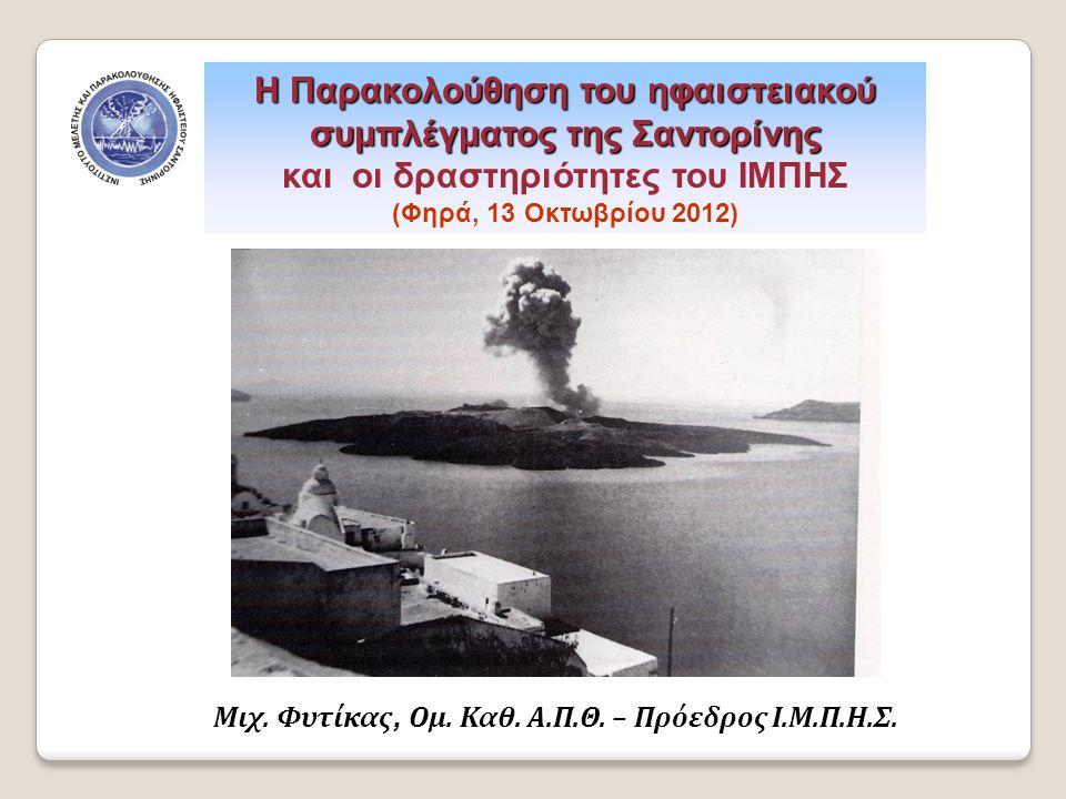 Η Παρακολούθηση του ηφαιστειακού συμπλέγματος της Σαντορίνης και οι δραστηριότητες του ΙΜΠΗΣ (Φηρά, 13 Οκτωβρίου 2012) Μιχ. Φυτίκας, Ομ. Καθ. Α.Π.Θ. –