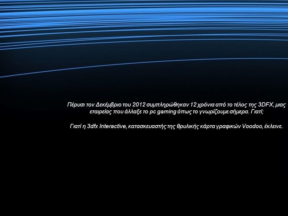 Πέρυσι τον Δεκέμβριο του 2012 συμπληρώθηκαν 12 χρόνια από το τέλος της 3DFX, μιας εταιρείας που άλλαξε το pc gaming όπως το γνωρίζουμε σήμερα.