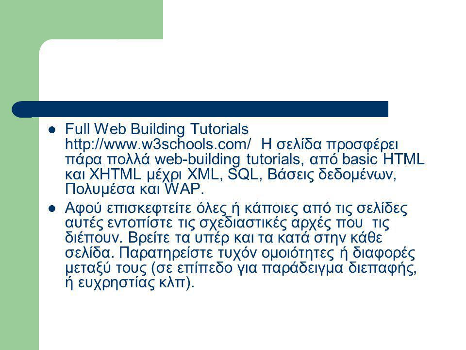  Full Web Building Tutorials http://www.w3schools.com/ Η σελίδα προσφέρει πάρα πολλά web-building tutorials, από basic HTML και XHTML μέχρι XML, SQL,