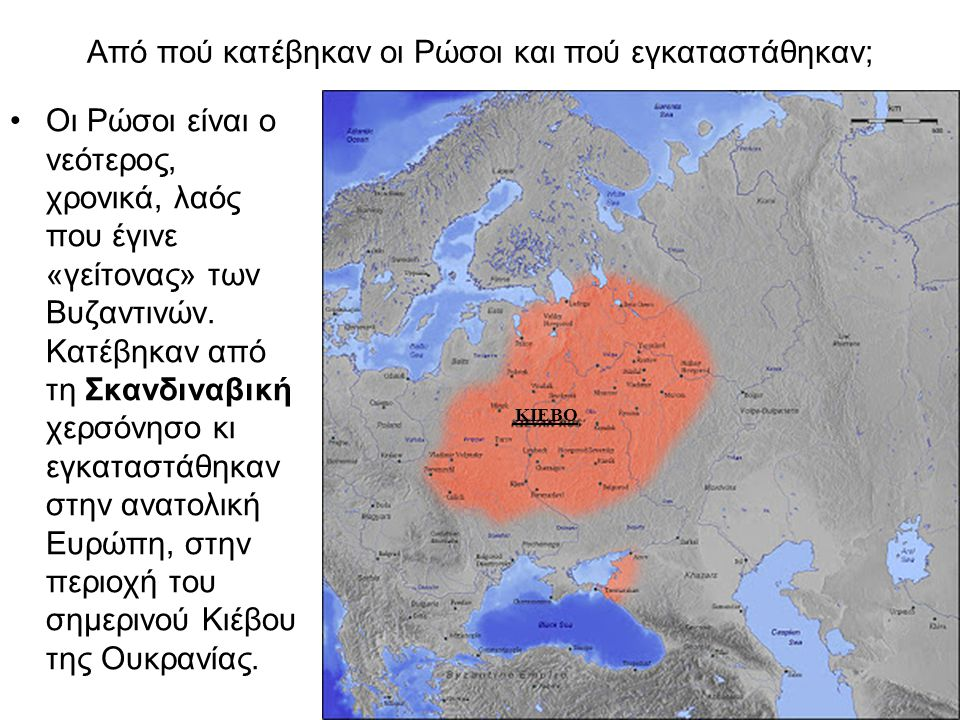 Από πού κατέβηκαν οι Ρώσοι και πού εγκαταστάθηκαν; •Οι Ρώσοι είναι ο νεότερος, χρονικά, λαός που έγινε «γείτονας» των Βυζαντινών. Κατέβηκαν από τη Σκα