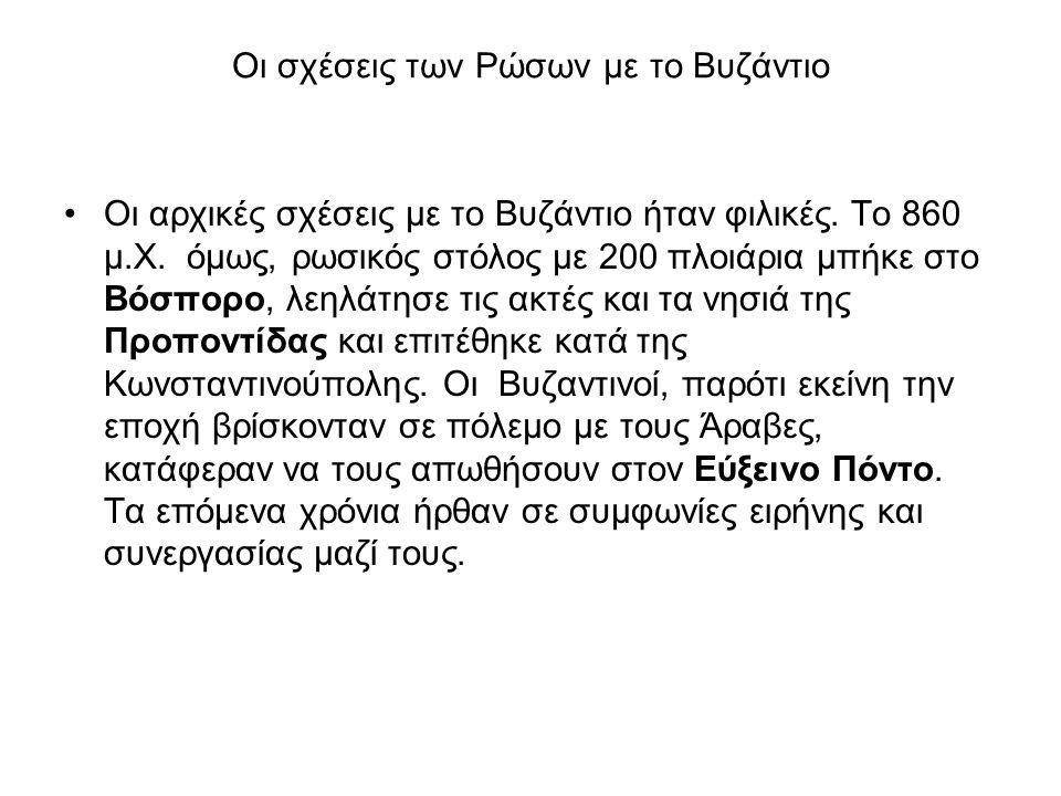 Οι σχέσεις των Ρώσων με το Βυζάντιο •Οι αρχικές σχέσεις με το Βυζάντιο ήταν φιλικές. To 860 μ.Χ. όμως, ρωσικός στόλος με 200 πλοιάρια μπήκε στο Βόσπορ
