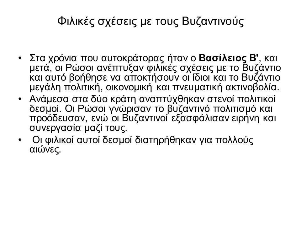 Φιλικές σχέσεις με τους Βυζαντινούς •Στα χρόνια που αυτοκράτορας ήταν ο Βασίλειος Β', και μετά, οι Ρώσοι ανέπτυξαν φιλικές σχέσεις με το Βυζάντιο και