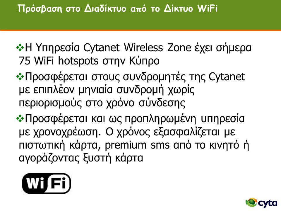 Πρόσβαση στο Διαδίκτυο από το Δίκτυο WiFi  H Υπηρεσία Cytanet Wireless Zone έχει σήμερα 75 WiFi hotspots στην Κύπρο  Προσφέρεται στους συνδρομητές της Cytanet με επιπλέον μηνιαία συνδρομή χωρίς περιορισμούς στο χρόνο σύνδεσης  Προσφέρεται και ως προπληρωμένη υπηρεσία με χρονοχρέωση.