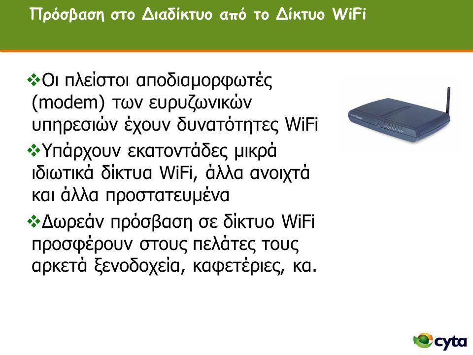 Πρόσβαση στο Διαδίκτυο από το Δίκτυο WiFi  Οι πλείστοι αποδιαμορφωτές (modem) των ευρυζωνικών υπηρεσιών έχουν δυνατότητες WiFi  Υπάρχουν εκατοντάδες μικρά ιδιωτικά δίκτυα WiFi, άλλα ανοιχτά και άλλα προστατευμένα  Δωρεάν πρόσβαση σε δίκτυο WiFi προσφέρουν στους πελάτες τους αρκετά ξενοδοχεία, καφετέριες, κα.