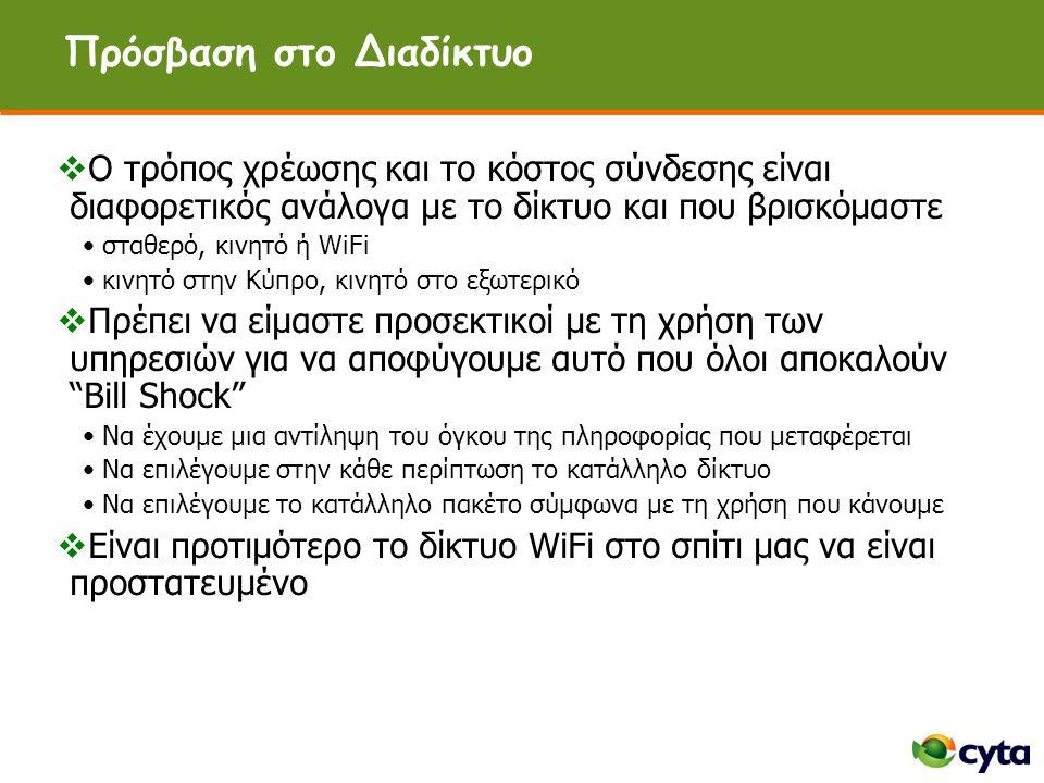 Πρόσβαση στο Διαδίκτυο  Ο τρόπος χρέωσης και το κόστος σύνδεσης είναι διαφορετικός ανάλογα με το δίκτυο και που βρισκόμαστε •σταθερό, κινητό ή WiFi •κινητό στην Κύπρο, κινητό στο εξωτερικό  Πρέπει να είμαστε προσεκτικοί με τη χρήση των υπηρεσιών για να αποφύγουμε αυτό που όλοι αποκαλούν Bill Shock •Να έχουμε μια αντίληψη του όγκου της πληροφορίας που μεταφέρεται •Να επιλέγουμε στην κάθε περίπτωση το κατάλληλο δίκτυο •Να επιλέγουμε το κατάλληλο πακέτο σύμφωνα με τη χρήση που κάνουμε  Είναι προτιμότερο το δίκτυο WiFi στο σπίτι μας να είναι προστατευμένο