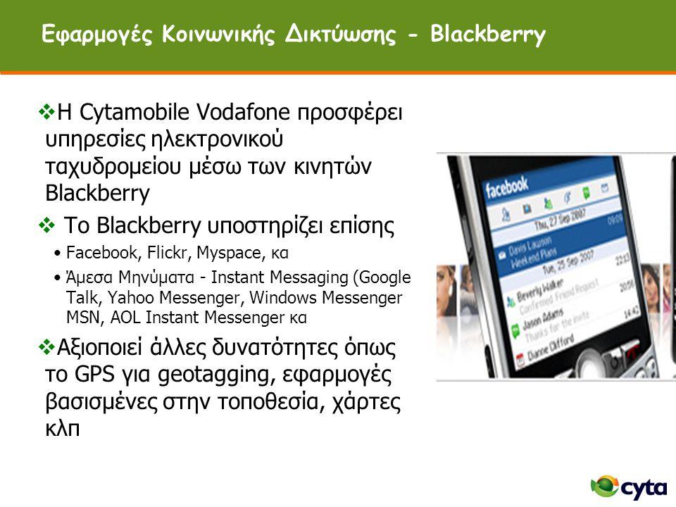 Εφαρμογές Κοινωνικής Δικτύωσης - Blackberry  H Cytamobile Vodafone προσφέρει υπηρεσίες ηλεκτρονικού ταχυδρομείου μέσω των κινητών Blackberry  To Blackberry υποστηρίζει επίσης •Facebook, Flickr, Myspace, κα •Άμεσα Μηνύματα - Instant Messaging (Google Talk, Yahoo Messenger, Windows Messenger MSN, AOL Instant Messenger κα  Αξιοποιεί άλλες δυνατότητες όπως το GPS για geotagging, εφαρμογές βασισμένες στην τοποθεσία, χάρτες κλπ