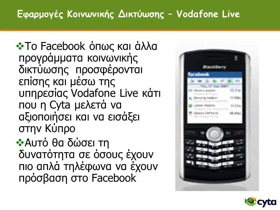 Εφαρμογές Κοινωνικής Δικτύωσης – Vodafone Live  Tο Facebook όπως και άλλα προγράμματα κοινωνικής δικτύωσης προσφέρονται επίσης και μέσω της υπηρεσίας Vodafone Live κάτι που η Cyta μελετά να αξιοποιήσει και να εισάξει στην Κύπρο  Αυτό θα δώσει τη δυνατότητα σε όσους έχουν πιο απλά τηλέφωνα να έχουν πρόσβαση στο Facebook
