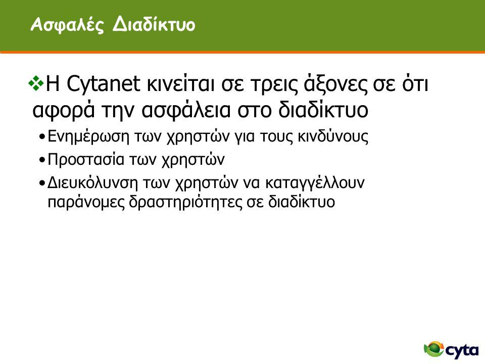 Ασφαλές Διαδίκτυο  Η Cytanet κινείται σε τρεις άξονες σε ότι αφορά την ασφάλεια στο διαδίκτυο •Ενημέρωση των χρηστών για τους κινδύνους •Προστασία των χρηστών •Διευκόλυνση των χρηστών να καταγγέλλουν παράνομες δραστηριότητες σε διαδίκτυο