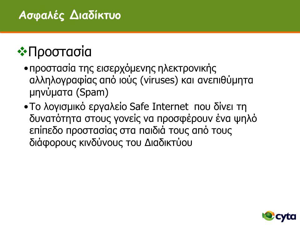 Ασφαλές Διαδίκτυο  Προστασία •προστασία της εισερχόμενης ηλεκτρονικής αλληλογραφίας από ιούς (viruses) και ανεπιθύμητα μηνύματα (Spam) •Το λογισμικό εργαλείο Safe Internet που δίνει τη δυνατότητα στους γονείς να προσφέρουν ένα ψηλό επίπεδο προστασίας στα παιδιά τους από τους διάφορους κινδύνους του Διαδικτύου