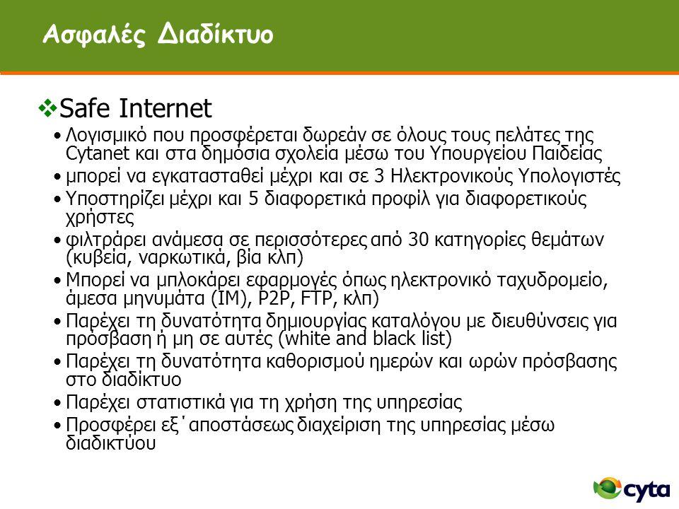 Ασφαλές Διαδίκτυο  Safe Internet •Λογισμικό που προσφέρεται δωρεάν σε όλους τους πελάτες της Cytanet και στα δημόσια σχολεία μέσω του Υπουργείου Παιδείας •μπορεί να εγκατασταθεί μέχρι και σε 3 Ηλεκτρονικούς Υπολογιστές •Υποστηρίζει μέχρι και 5 διαφορετικά προφίλ για διαφορετικούς χρήστες •φιλτράρει ανάμεσα σε περισσότερες από 30 κατηγορίες θεμάτων (κυβεία, ναρκωτικά, βία κλπ) •Μπορεί να μπλοκάρει εφαρμογές όπως ηλεκτρονικό ταχυδρομείο, άμεσα μηνυμάτα (ΙΜ), P2P, FTP, κλπ) •Παρέχει τη δυνατότητα δημιουργίας καταλόγου με διευθύνσεις για πρόσβαση ή μη σε αυτές (white and black list) •Παρέχει τη δυνατότητα καθορισμού ημερών και ωρών πρόσβασης στο διαδίκτυο •Παρέχει στατιστικά για τη χρήση της υπηρεσίας •Προσφέρει εξ΄αποστάσεως διαχείριση της υπηρεσίας μέσω διαδικτύου