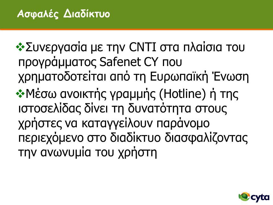 Ασφαλές Διαδίκτυο  Συνεργασία με την CNTI στα πλαίσια του προγράμματος Safenet CY που χρηματοδοτείται από τη Ευρωπαϊκή Ένωση  Μέσω ανοικτής γραμμής (Hotline) ή της ιστοσελίδας δίνει τη δυνατότητα στους χρήστες να καταγγείλουν παράνομο περιεχόμενο στο διαδίκτυο διασφαλίζοντας την ανωνυμία του χρήστη