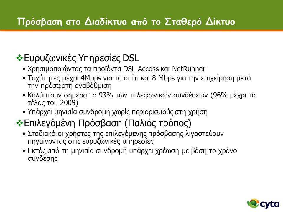 Πρόσβαση στο Διαδίκτυο από το Σταθερό Δίκτυο  Ευρυζωνικές Υπηρεσίες DSL •Χρησιμοποιώντας τα προϊόντα DSL Access και NetRunner •Ταχύτητες μέχρι 4Μbps για το σπίτι και 8 Mbps για την επιχείρηση μετά την πρόσφατη αναβάθμιση •Καλύπτουν σήμερα το 93% των τηλεφωνικών συνδέσεων (96% μέχρι το τέλος του 2009) •Υπάρχει μηνιαία συνδρομή χωρίς περιορισμούς στη χρήση  Επιλεγόμένη Πρόσβαση (Παλιός τρόπος) •Σταδιακά οι χρήστες της επιλεγόμενης πρόσβασης λιγοστεύουν πηγαίνοντας στις ευρυζωνικές υπηρεσίες •Εκτός από τη μηνιαία συνδρομή υπάρχει χρέωση με βάση το χρόνο σύνδεσης