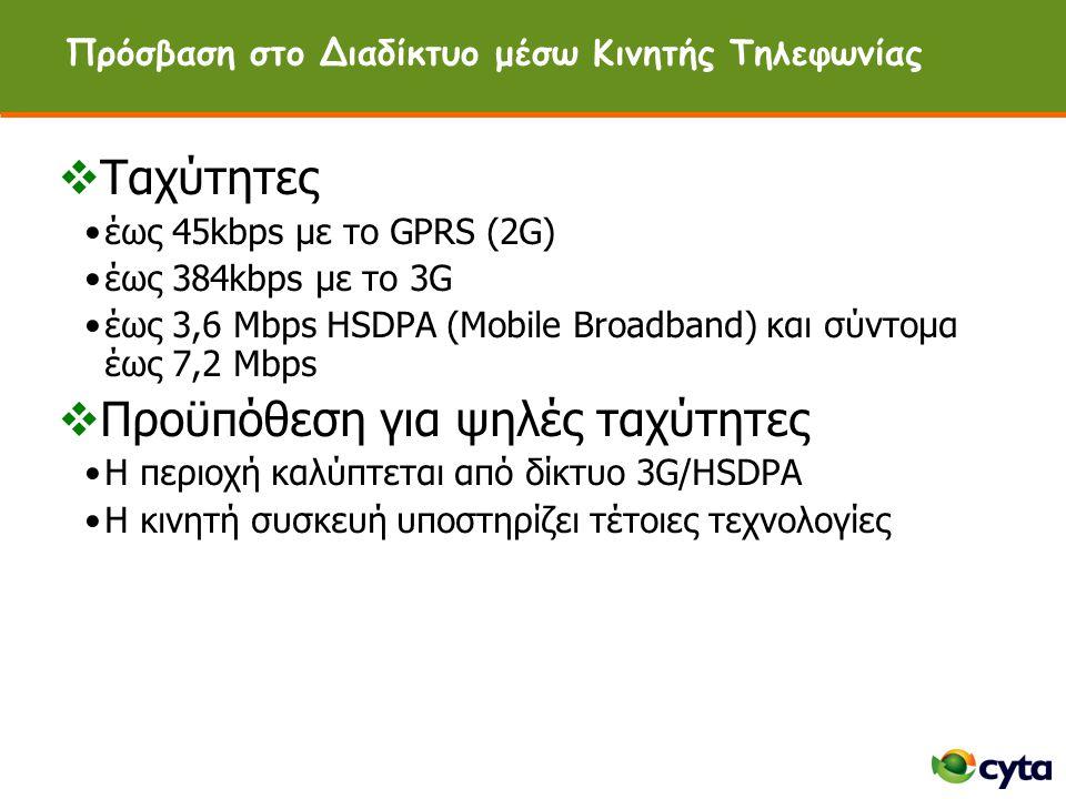 Πρόσβαση στο Διαδίκτυο μέσω Κινητής Τηλεφωνίας  Ταχύτητες •έως 45kbps με το GPRS (2G) •έως 384kbps με το 3G •έως 3,6 Mbps HSDPA (Mobile Broadband) και σύντομα έως 7,2 Mbps  Προϋπόθεση για ψηλές ταχύτητες •Η περιοχή καλύπτεται από δίκτυο 3G/HSDPA •H κινητή συσκευή υποστηρίζει τέτοιες τεχνολογίες