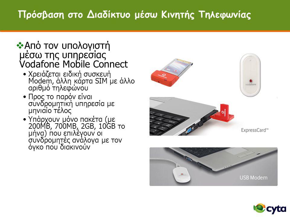 Πρόσβαση στο Διαδίκτυο μέσω Κινητής Τηλεφωνίας  Από τον υπολογιστή μέσω της υπηρεσίας Vodafone Mobile Connect •Χρειάζεται ειδική συσκευή Modem, άλλη κάρτα SIM με άλλο αριθμό τηλεφώνου •Προς το παρόν είναι συνδρομητική υπηρεσία με μηνιαίο τέλος •Υπάρχουν μόνο πακέτα (με 200MB, 700MB, 2GB, 10GB το μήνα) που επιλέγουν οι συνδρομητές ανάλογα με τον όγκο που διακινούν