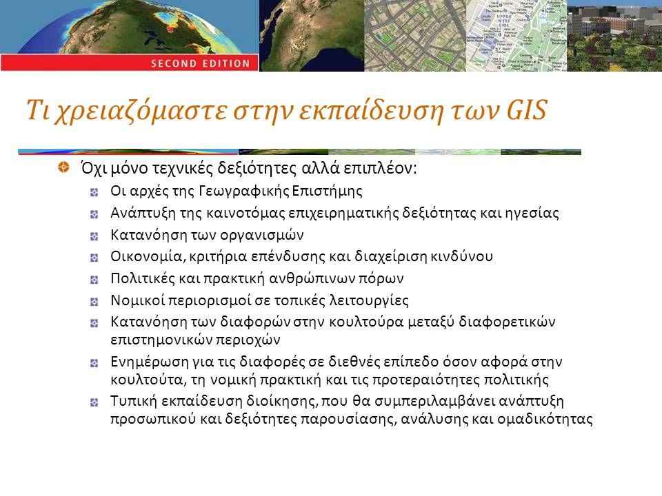 Τι χρειαζόμαστε στην εκπαίδευση των GIS Όχι μόνο τεχνικές δεξιότητες αλλά επιπλέον: Οι αρχές της Γεωγραφικής Επιστήμης Ανάπτυξη της καινοτόμας επιχειρηματικής δεξιότητας και ηγεσίας Κατανόηση των οργανισμών Οικονομία, κριτήρια επένδυσης και διαχείριση κινδύνου Πολιτικές και πρακτική ανθρώπινων πόρων Νομικοί περιορισμοί σε τοπικές λειτουργίες Κατανόηση των διαφορών στην κουλτούρα μεταξύ διαφορετικών επιστημονικών περιοχών Ενημέρωση για τις διαφορές σε διεθνές επίπεδο όσον αφορά στην κουλτούτα, τη νομική πρακτική και τις προτεραιότητες πολιτικής Τυπική εκπαίδευση διοίκησης, που θα συμπεριλαμβάνει ανάπτυξη προσωπικού και δεξιότητες παρουσίασης, ανάλυσης και ομαδικότητας