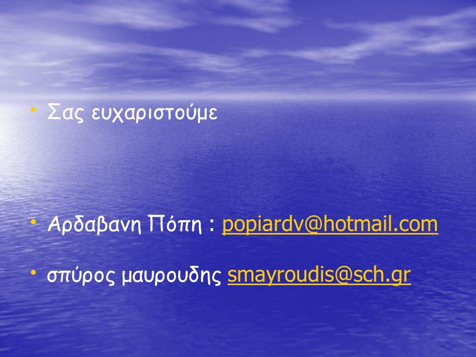 • • Σας ευχαριστούμε • • Αρδαβανη Πόπη : popiardv@hotmail.com popiardv@hotmail.com • • σπύρος μαυρουδης smayroudis@sch.gr smayroudis@sch.gr