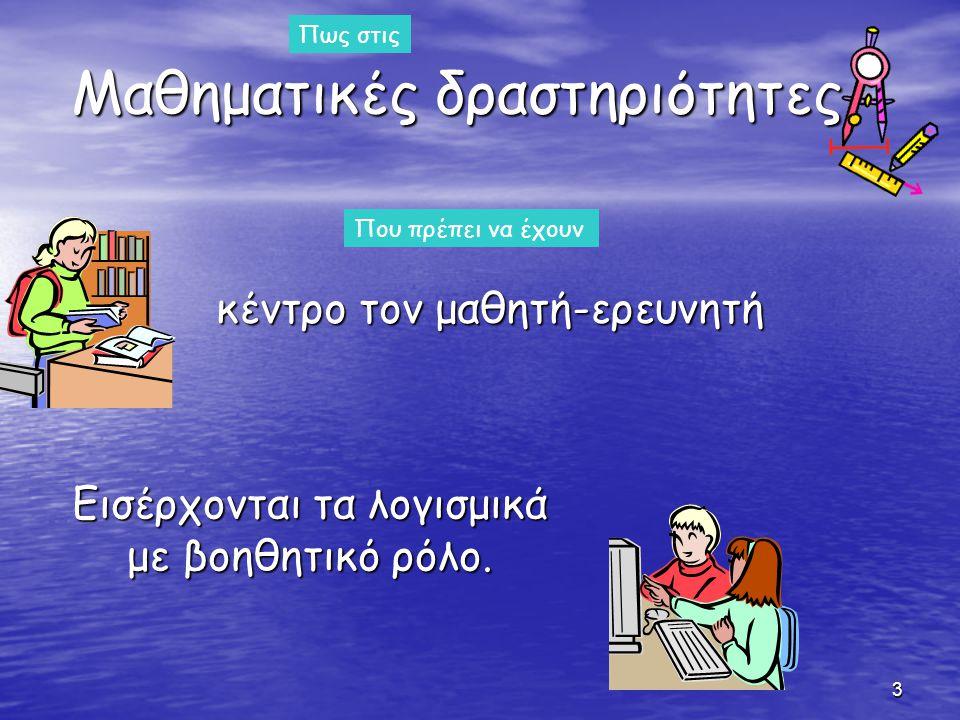 3 Μαθηματικές δραστηριότητες κέντρο τον μαθητή-ερευνητή κέντρο τον μαθητή-ερευνητή Πως στις Που πρέπει να έχουν Εισέρχονται τα λογισμικά με βοηθητικό ρόλο.