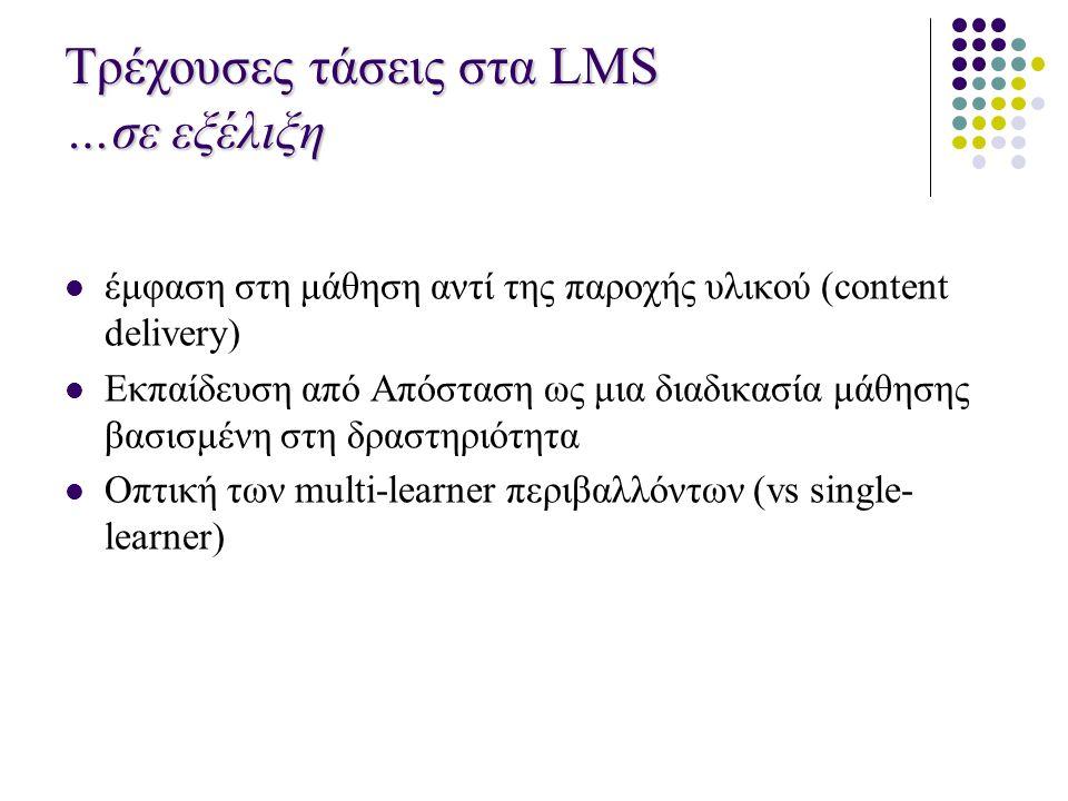 Τρέχουσες τάσεις στα LMS …σε εξέλιξη  έμφαση στη μάθηση αντί της παροχής υλικού (content delivery)  Eκπαίδευση από Απόσταση ως μια διαδικασία μάθησης βασισμένη στη δραστηριότητα  Οπτική των multi-learner περιβαλλόντων (vs single- learner)