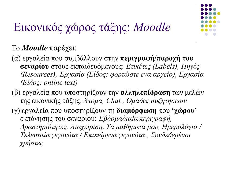 Εικονικός χώρος τάξης: Μοοdle Το Μοοdle παρέχει: (α) εργαλεία που συμβάλλουν στην περιγραφή/παροχή του σεναρίου στους εκπαιδευόμενους: Ετικέτες (Labels), Πηγές (Resources), Eργασία (Είδος: φορτώστε ενα αρχείο), Eργασία (Είδος: online text) (β) εργαλεία που υποστηρίζουν την αλληλεπίδραση των μελών της εικονικής τάξης: Άτομα, Chat, Ομάδες συζητήσεων (γ) εργαλεία που υποστηρίζουν τη διαμόρφωση του 'χώρου' εκπόνησης του σεναρίου: Εβδομαδιαία περιγραφή, Δραστηριότητες, Διαχείριση, Τα μαθήματά μου, Ημερολόγιο / Τελευταία γεγονότα / Επικείμενα γεγονότα, Συνδεδεμένοι χρήστες
