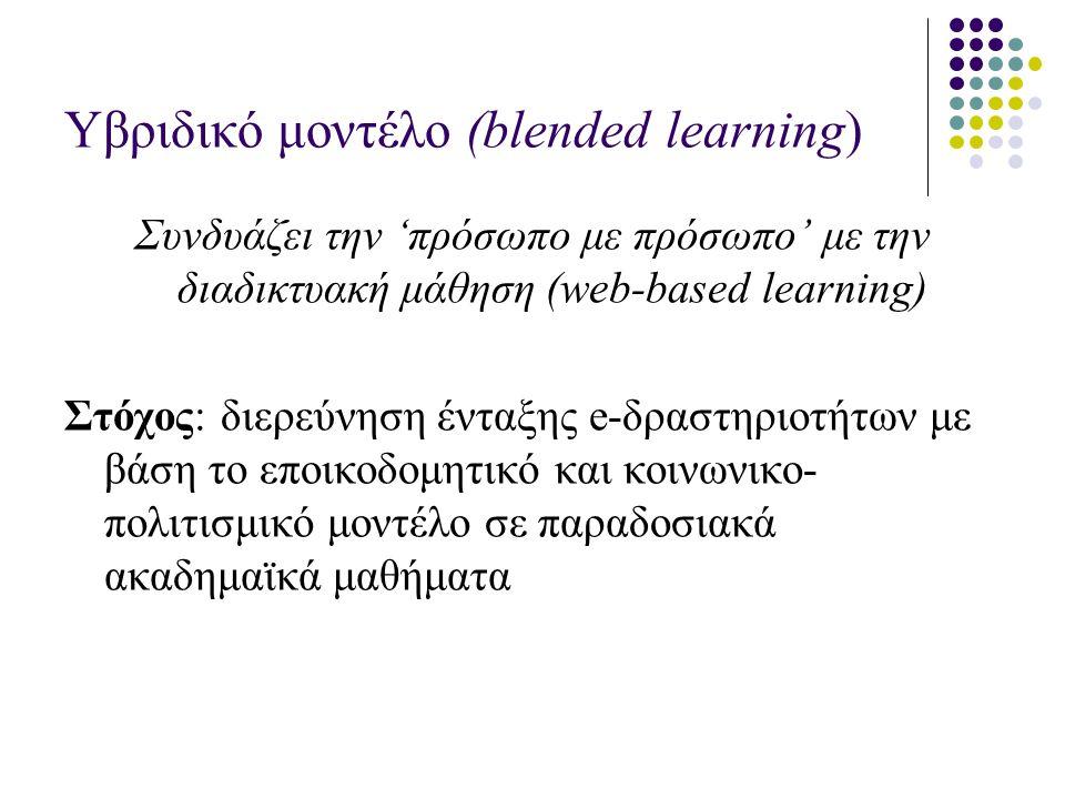 Yβριδικό μοντέλο (blended learning) Συνδυάζει την 'πρόσωπο με πρόσωπο' με την διαδικτυακή μάθηση (web-based learning) Στόχος: διερεύνηση ένταξης e-δραστηριοτήτων με βάση το εποικοδομητικό και κοινωνικο- πολιτισμικό μοντέλο σε παραδοσιακά ακαδημαϊκά μαθήματα
