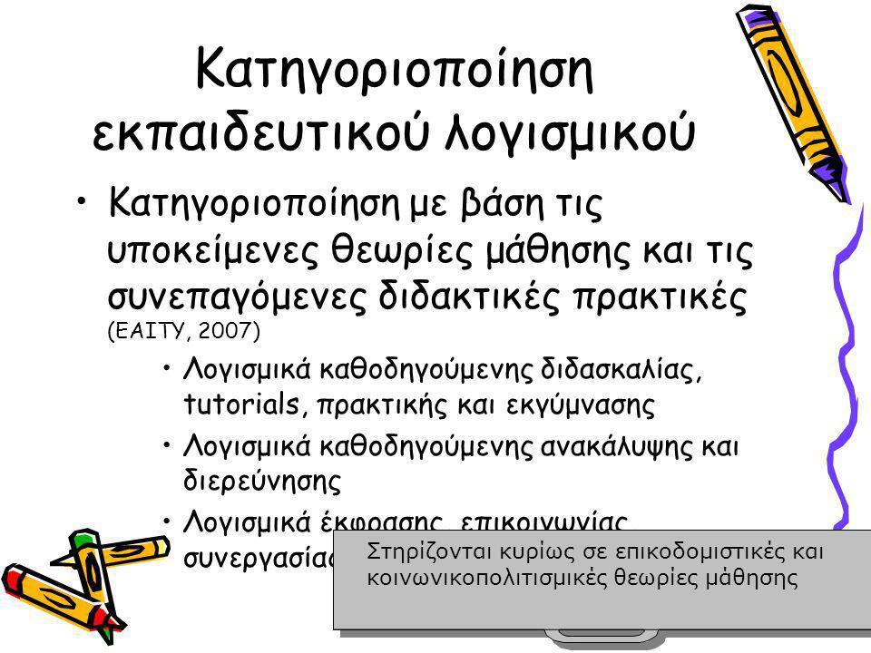 Κατηγοριοποίηση εκπαιδευτικού λογισμικού •Κατηγοριοποίηση με βάση τις υποκείμενες θεωρίες μάθησης και τις συνεπαγόμενες διδακτικές πρακτικές (ΕΑΙΤΥ, 2007) •Λογισμικά καθοδηγούμενης διδασκαλίας, tutorials, πρακτικής και εκγύμνασης •Λογισμικά καθοδηγούμενης ανακάλυψης και διερεύνησης •Λογισμικά έκφρασης, επικοινωνίας, συνεργασίας, δημιουργίας Στηρίζονται κυρίως σε επικοδομιστικές και κοινωνικοπολιτισμικές θεωρίες μάθησης Στηρίζονται κυρίως σε επικοδομιστικές και κοινωνικοπολιτισμικές θεωρίες μάθησης
