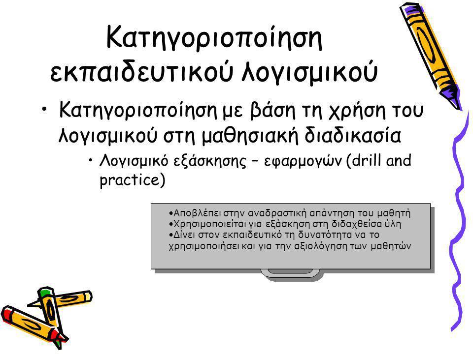 Κατηγοριοποίηση εκπαιδευτικού λογισμικού •Κατηγοριοποίηση με βάση τη χρήση του λογισμικού στη μαθησιακή διαδικασία •Λογισμικό εξάσκησης – εφαρμογών (drill and practice) •Αποβλέπει στην αναδραστική απάντηση του μαθητήΑποβλέπει στην αναδραστική απάντηση του μαθητή •Χρησιμοποιείται για εξάσκηση στη διδαχθείσα ύληΧρησιμοποιείται για εξάσκηση στη διδαχθείσα ύλη •Δίνει στον εκπαιδευτικό τη δυνατότητα να το χρησιμοποιήσει και για την αξιολόγηση των μαθητώνΔίνει στον εκπαιδευτικό τη δυνατότητα να το χρησιμοποιήσει και για την αξιολόγηση των μαθητών •Αποβλέπει στην αναδραστική απάντηση του μαθητήΑποβλέπει στην αναδραστική απάντηση του μαθητή •Χρησιμοποιείται για εξάσκηση στη διδαχθείσα ύληΧρησιμοποιείται για εξάσκηση στη διδαχθείσα ύλη •Δίνει στον εκπαιδευτικό τη δυνατότητα να το χρησιμοποιήσει και για την αξιολόγηση των μαθητώνΔίνει στον εκπαιδευτικό τη δυνατότητα να το χρησιμοποιήσει και για την αξιολόγηση των μαθητών