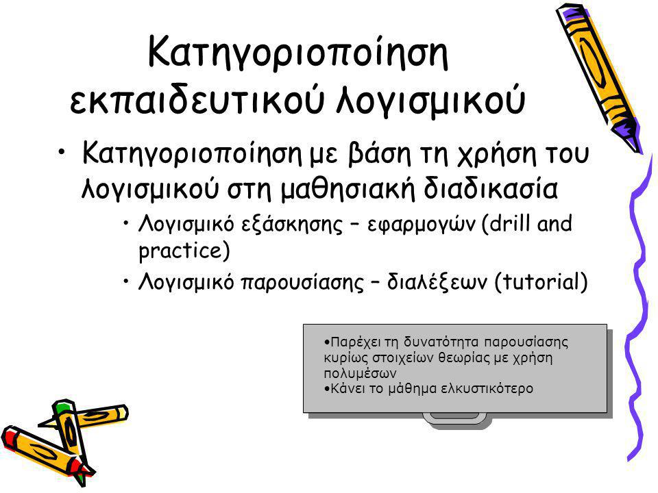 Κατηγοριοποίηση εκπαιδευτικού λογισμικού •Κατηγοριοποίηση με βάση τη χρήση του λογισμικού στη μαθησιακή διαδικασία •Λογισμικό εξάσκησης – εφαρμογών (drill and practice) •Λογισμικό παρουσίασης – διαλέξεων (tutorial) •Παρέχει τη δυνατότητα παρουσίασης κυρίως στοιχείων θεωρίας με χρήση πολυμέσωνΠαρέχει τη δυνατότητα παρουσίασης κυρίως στοιχείων θεωρίας με χρήση πολυμέσων •Κάνει το μάθημα ελκυστικότεροΚάνει το μάθημα ελκυστικότερο •Παρέχει τη δυνατότητα παρουσίασης κυρίως στοιχείων θεωρίας με χρήση πολυμέσωνΠαρέχει τη δυνατότητα παρουσίασης κυρίως στοιχείων θεωρίας με χρήση πολυμέσων •Κάνει το μάθημα ελκυστικότεροΚάνει το μάθημα ελκυστικότερο