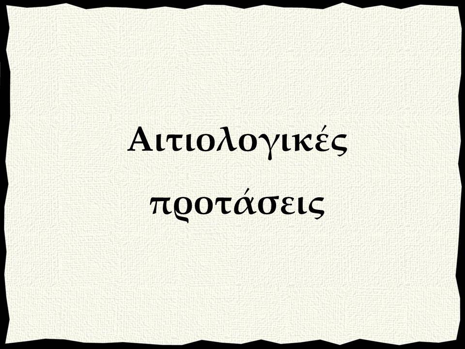 Εκφέρονται με: α) απλή οριστική (συνήθως): αιτία πραγματική (από αρκτικό χρόνο), β) δυνητική οριστική: το δυνατό στο παρελθόν, γ) δυνητική ευκτική: το δυνατό στο παρόν ή μέλλον, δ) ευκτική του πλάγιου λόγου (σπάνια): από ιστορικό χρόνο.