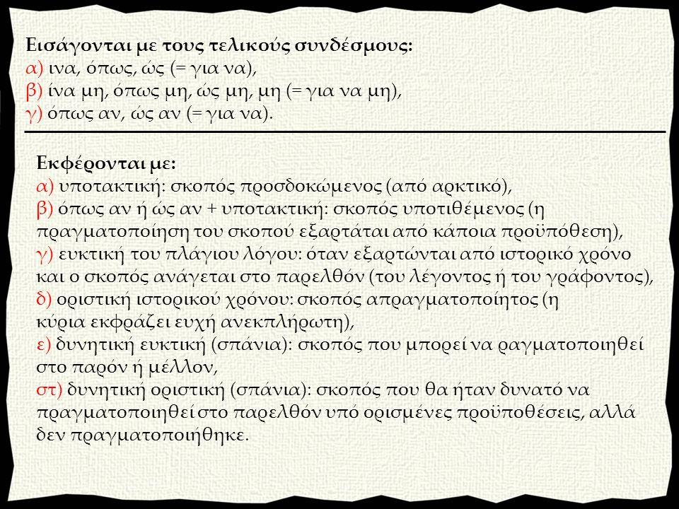 Εκφέρονται με: α) υποτακτική: σκοπός προσδοκώμενος (από αρκτικό), β) όπως αν ή ώς αν + υποτακτική: σκοπός υποτιθέμενος (η πραγματοποίηση του σκοπού εξ