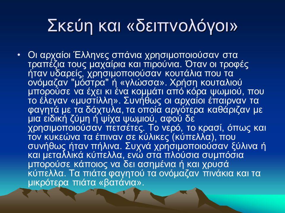 Σκεύη και «δειπνολόγοι» •Οι αρχαίοι Έλληνες σπάνια χρησιμοποιούσαν στα τραπέζια τους μαχαίρια και πιρούνια. Όταν οι τροφές ήταν υδαρείς, χρησιμοποιούσ