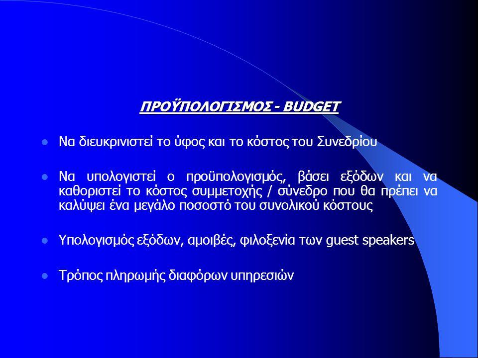 ΠΡΟΫΠΟΛΟΓΙΣΜΟΣ - BUDGET  Να διευκρινιστεί το ύφος και το κόστος του Συνεδρίου  Να υπολογιστεί ο προϋπολογισμός, βάσει εξόδων και να καθοριστεί το κόστος συμμετοχής / σύνεδρο που θα πρέπει να καλύψει ένα μεγάλο ποσοστό του συνολικού κόστους  Υπολογισμός εξόδων, αμοιβές, φιλοξενία των guest speakers  Τρόπος πληρωμής διαφόρων υπηρεσιών