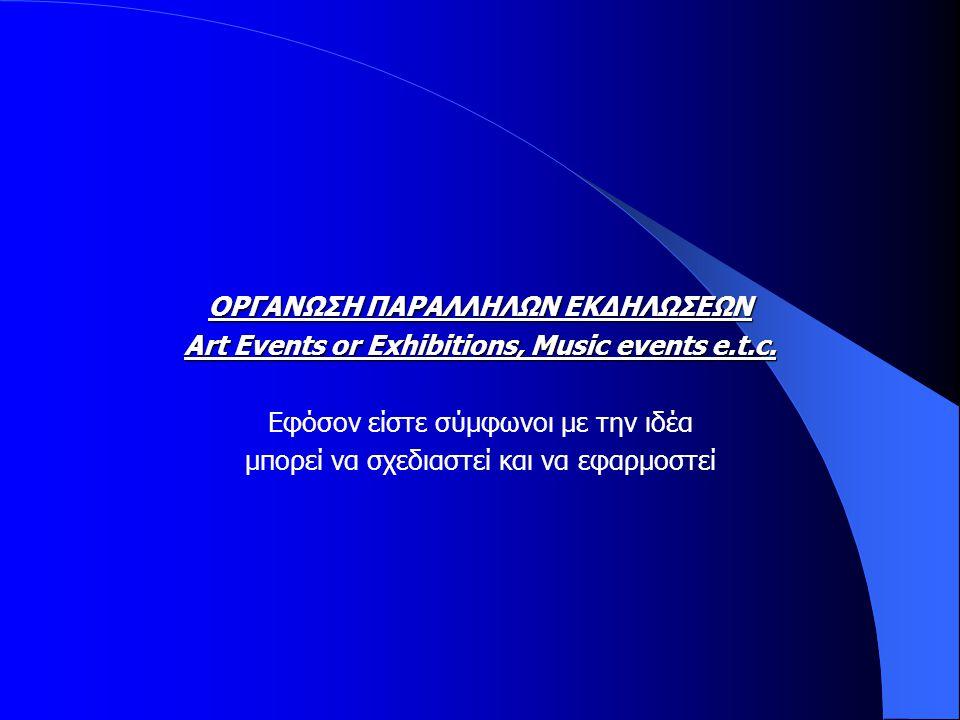 ΟΡΓΑΝΩΣΗ ΠΑΡΑΛΛΗΛΩΝ ΕΚΔΗΛΩΣΕΩΝ Art Events or Exhibitions, Music events e.t.c. Εφόσον είστε σύμφωνοι με την ιδέα μπορεί να σχεδιαστεί και να εφαρμοστεί