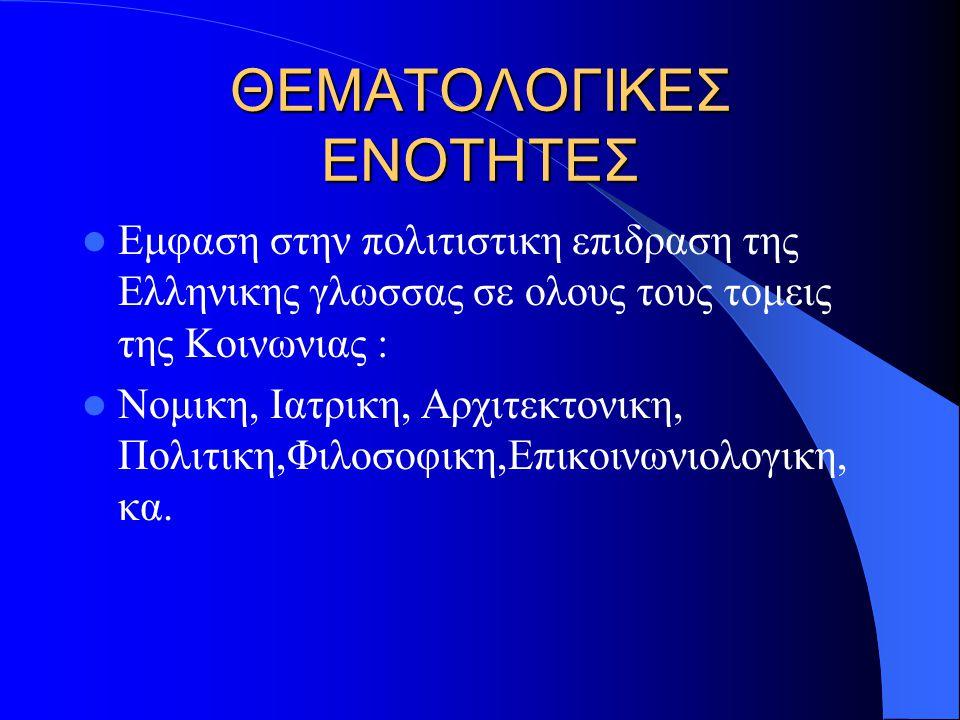 ΘΕΜΑΤΟΛΟΓΙΚΕΣ ΕΝΟΤΗΤΕΣ  Εμφαση στην πολιτιστικη επιδραση της Ελληνικης γλωσσας σε ολους τους τομεις της Κοινωνιας :  Νομικη, Ιατρικη, Αρχιτεκτονικη, Πολιτικη,Φιλοσοφικη,Επικοινωνιολογικη, κα.