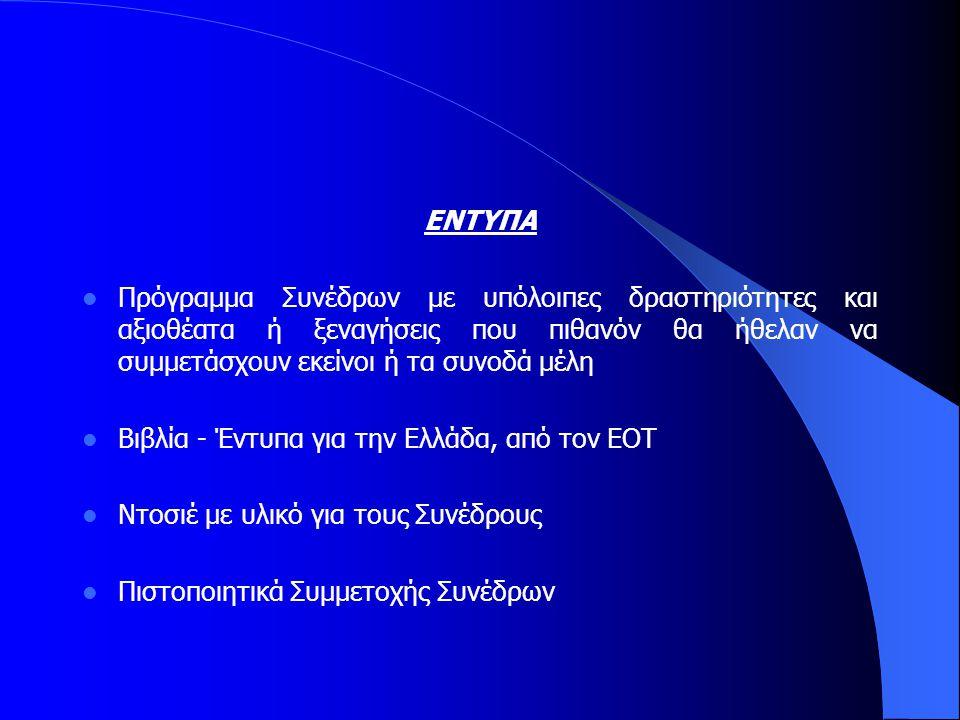 ΕΝΤΥΠΑ  Πρόγραμμα Συνέδρων με υπόλοιπες δραστηριότητες και αξιοθέατα ή ξεναγήσεις που πιθανόν θα ήθελαν να συμμετάσχουν εκείνοι ή τα συνοδά μέλη  Βιβλία - Έντυπα για την Ελλάδα, από τον ΕΟΤ  Ντοσιέ με υλικό για τους Συνέδρους  Πιστοποιητικά Συμμετοχής Συνέδρων