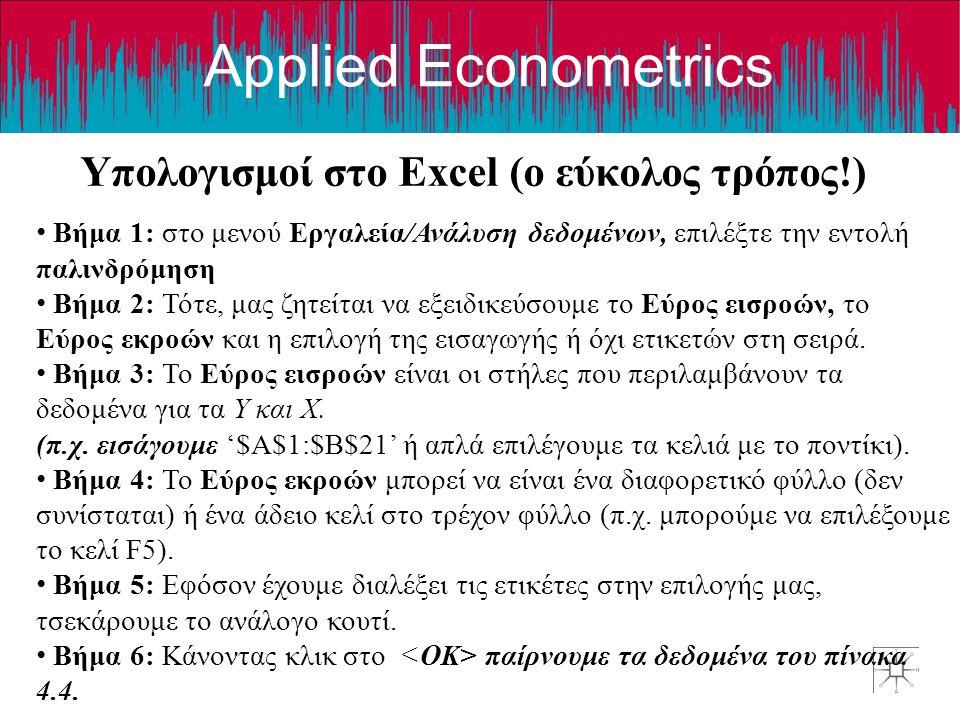 Applied Econometrics Υπολογισμοί στο Excel (o εύκολος τρόπος!) • Βήμα 1: στο μενού Εργαλεία/Ανάλυση δεδομένων, επιλέξτε την εντολή παλινδρόμηση • Βήμα 2: Τότε, μας ζητείται να εξειδικεύσουμε το Εύρος εισροών, το Εύρος εκροών και η επιλογή της εισαγωγής ή όχι ετικετών στη σειρά.