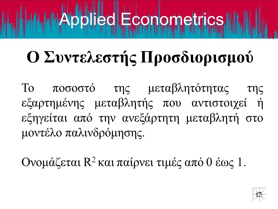 Applied Econometrics Ο Συντελεστής Προσδιορισμού 17 Το ποσοστό της μεταβλητότητας της εξαρτημένης μεταβλητής που αντιστοιχεί ή εξηγείται από την ανεξάρτητη μεταβλητή στο μοντέλο παλινδρόμησης.