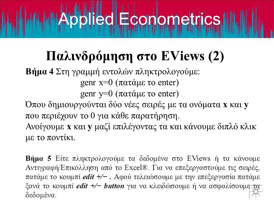 Applied Econometrics Παλινδρόμηση στο EViews (2) Βήμα 4 Στη γραμμή εντολών πληκτρολογούμε: genr x=0 (πατάμε το enter) genr y=0 (πατάμε το enter) Όπου δημιουργούνται δύο νέες σειρές με τα ονόματα x και y που περιέχουν το 0 για κάθε παρατήρηση.