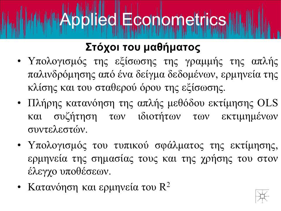 Applied Econometrics •Υπολογισμός της εξίσωσης της γραμμής της απλής παλινδρόμησης από ένα δείγμα δεδομένων, ερμηνεία της κλίσης και του σταθερού όρου της εξίσωσης.