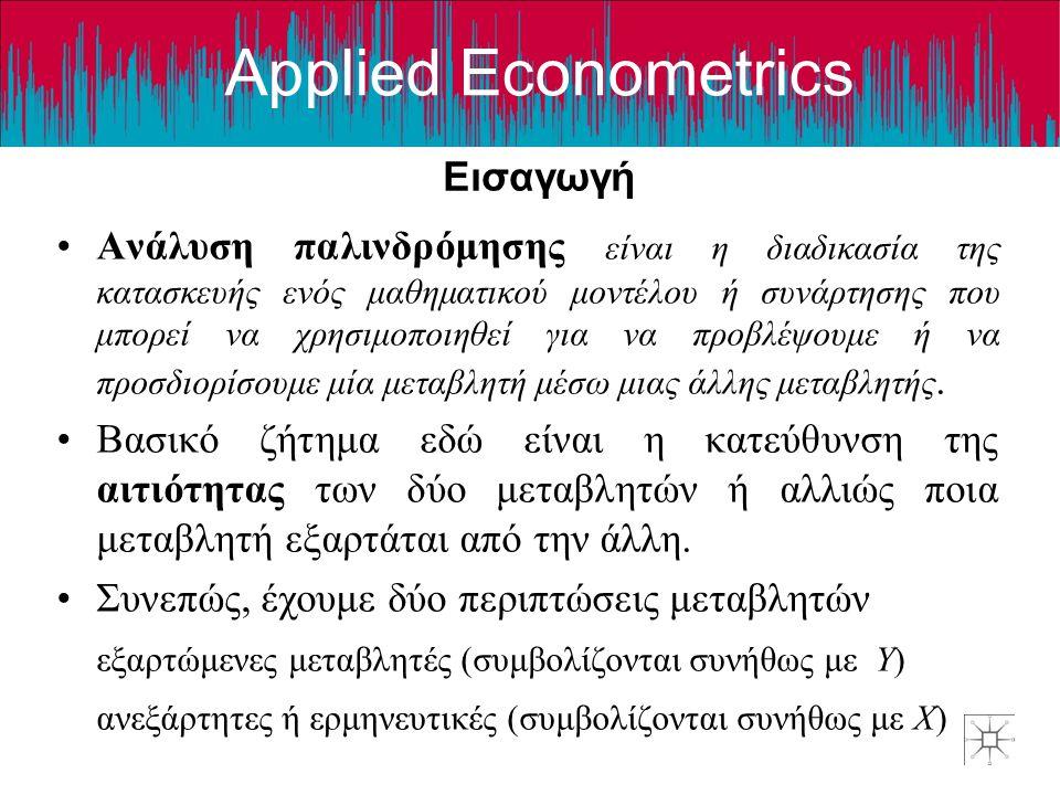 Applied Econometrics Εισαγωγή •Ανάλυση παλινδρόμησης είναι η διαδικασία της κατασκευής ενός μαθηματικού μοντέλου ή συνάρτησης που μπορεί να χρησιμοποιηθεί για να προβλέψουμε ή να προσδιορίσουμε μία μεταβλητή μέσω μιας άλλης μεταβλητής.
