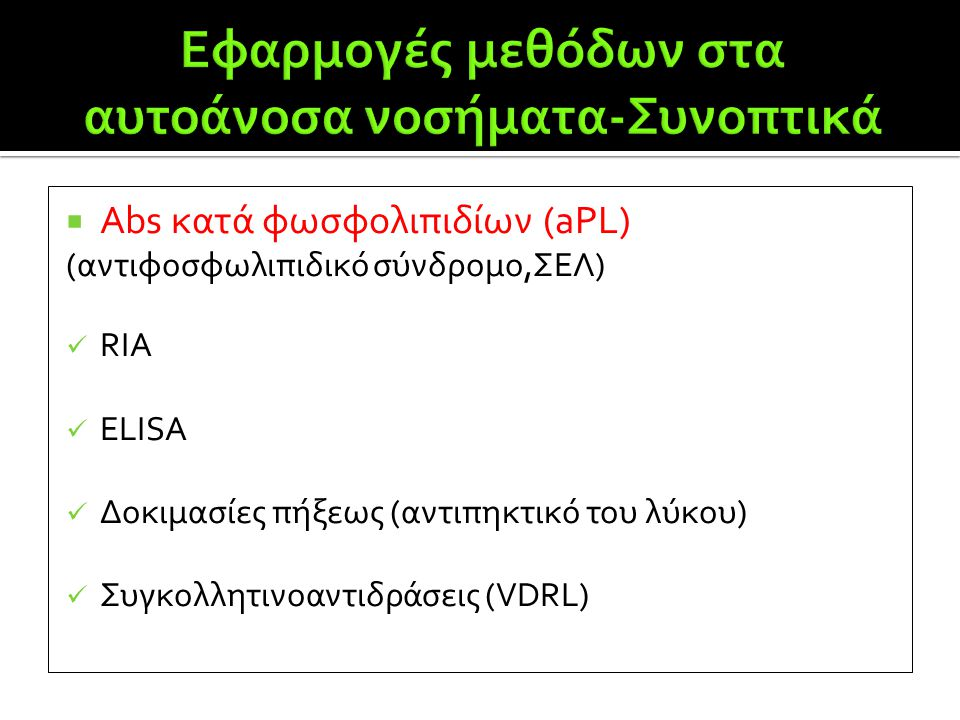  Abs κατά φωσφολιπιδίων (aPL) (αντιφοσφωλιπιδικό σύνδρομο,ΣΕΛ)  RIA  ELISA  Δοκιμασίες πήξεως (αντιπηκτικό του λύκου)  Συγκολλητινοαντιδράσεις (V
