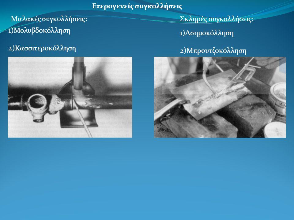 Ετερογενείς συγκολλήσεις Mαλακές συγκολλήσεις: 1)Μολυβδοκόλληση 2)Κασσιτεροκόλληση Σκληρές συγκολλήσεις: 1)Ασημοκόλληση 2)Μπρουτζοκόλληση