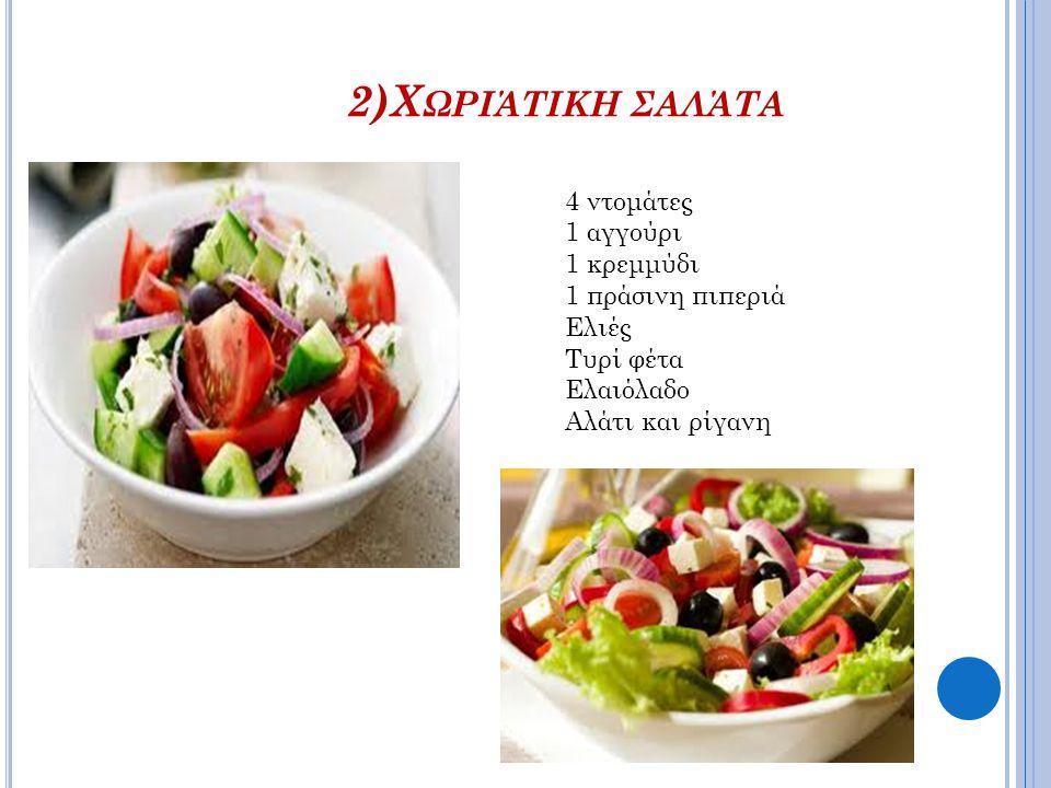 2)Χ ΩΡΙΆΤΙΚΗ ΣΑΛΆΤΑ 4 ντομάτες 1 αγγούρι 1 κρεμμύδι 1 πράσινη πιπεριά Ελιές Τυρί φέτα Ελαιόλαδο Αλάτι και ρίγανη