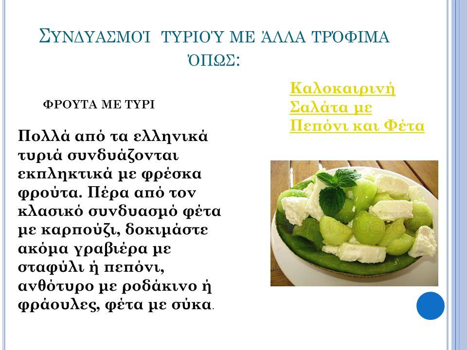 Σ ΥΝΔΥΑΣΜΟΊ ΤΥΡΙΟΎ ΜΕ ΆΛΛΑ ΤΡΌΦΙΜΑ ΌΠΩΣ : ΦΡΟΥΤΑ ΜΕ ΤΥΡΙ Πολλά από τα ελληνικά τυριά συνδυάζονται εκπληκτικά με φρέσκα φρούτα. Πέρα από τον κλασικό συ
