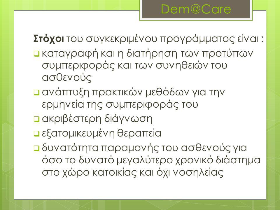 Dem@Care Στόχοι του συγκεκριμένου προγράμματος είναι :  καταγραφή και η διατήρηση των προτύπων συμπεριφοράς και των συνηθειών του ασθενούς  ανάπτυξη πρακτικών μεθόδων για την ερμηνεία της συμπεριφοράς του  ακριβέστερη διάγνωση  εξατομικευμένη θεραπεία  δυνατότητα παραμονής του ασθενούς για όσο το δυνατό μεγαλύτερο χρονικό διάστημα στο χώρο κατοικίας και όχι νοσηλείας