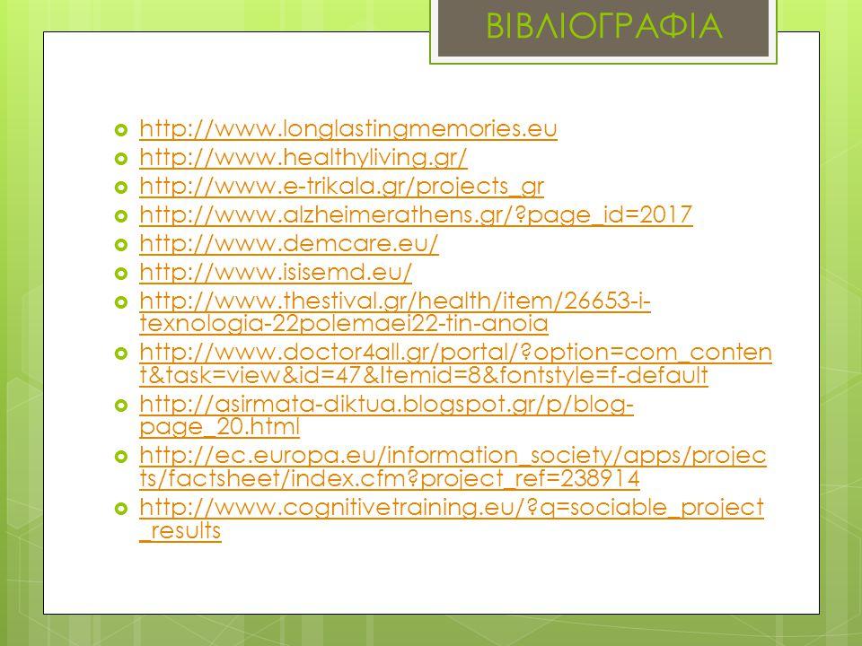ΒΙΒΛΙΟΓΡΑΦΙΑ  http://www.longlastingmemories.eu http://www.longlastingmemories.eu  http://www.healthyliving.gr/ http://www.healthyliving.gr/  http://www.e-trikala.gr/projects_gr http://www.e-trikala.gr/projects_gr  http://www.alzheimerathens.gr/ page_id=2017 http://www.alzheimerathens.gr/ page_id=2017  http://www.demcare.eu/ http://www.demcare.eu/  http://www.isisemd.eu/ http://www.isisemd.eu/  http://www.thestival.gr/health/item/26653-i- texnologia-22polemaei22-tin-anoia http://www.thestival.gr/health/item/26653-i- texnologia-22polemaei22-tin-anoia  http://www.doctor4all.gr/portal/ option=com_conten t&task=view&id=47&Itemid=8&fontstyle=f-default http://www.doctor4all.gr/portal/ option=com_conten t&task=view&id=47&Itemid=8&fontstyle=f-default  http://asirmata-diktua.blogspot.gr/p/blog- page_20.html http://asirmata-diktua.blogspot.gr/p/blog- page_20.html  http://ec.europa.eu/information_society/apps/projec ts/factsheet/index.cfm project_ref=238914 http://ec.europa.eu/information_society/apps/projec ts/factsheet/index.cfm project_ref=238914  http://www.cognitivetraining.eu/ q=sociable_project _results http://www.cognitivetraining.eu/ q=sociable_project _results