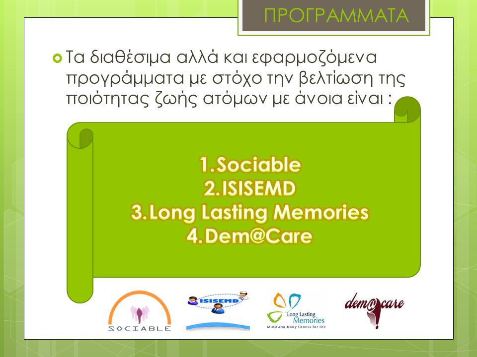 Long Lasting Memories  Στόχος του προγράμματος είναι η αντιμετώπιση :  της ήπιας νοητικής εξασθένησης  της προχωρημένης άνοιας των ανθρώπων της τρίτης ηλικίας  Αποτελέσματα : η μη φαρμακολογική παρέμβαση πρόληψης της άνοιας είχε εντυπωσιακά ποιοτικά αποτελέσματα τόσο στις εγκεφαλικές λειτουργίες, όσο και στην ψυχολογική κατάσταση των συμμετεχόντων.