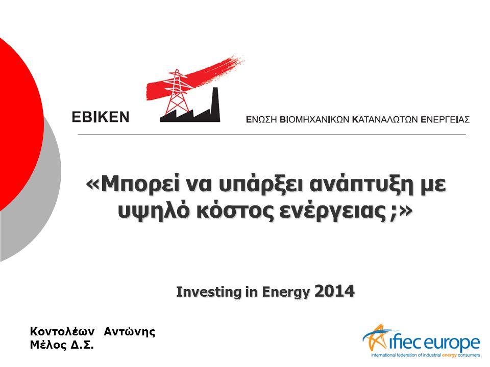 «Μπορεί να υπάρξει ανάπτυξη με υψηλό κόστος ενέργειας ;» Investing in Energy 2014 Κοντολέων Αντώνης Μέλος Δ.Σ.