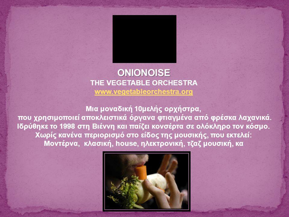 ONIONOISE THE VEGETABLE ORCHESTRA www.vegetableorchestra.org Μια μοναδική 10μελής ορχήστρα, που χρησιμοποιεί αποκλειστικά όργανα φτιαγμένα από φρέσκα λαχανικά.