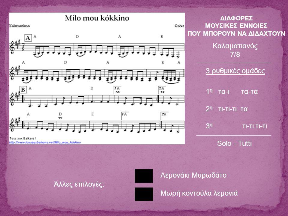 Λεμονάκι Μυρωδάτο 3 ρυθμικές ομάδες 1 η τα-ι τα-τα 2 η τι-τι-τι τα 3 η τι-τι τι-τι Καλαματιανός 7/8 Μωρή κοντούλα λεμονιά Άλλες επιλογές: Solo - Tutti ΔΙΑΦΟΡΕΣ ΜΟΥΣΙΚΕΣ ΕΝΝΟΙΕΣ ΠΟΥ ΜΠΟΡΟΥΝ ΝΑ ΔΙΔΑΧΤΟΥΝ